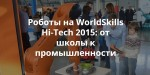 Роботы на WorldSkills Hi-Tech 2015: от школы к промышленности